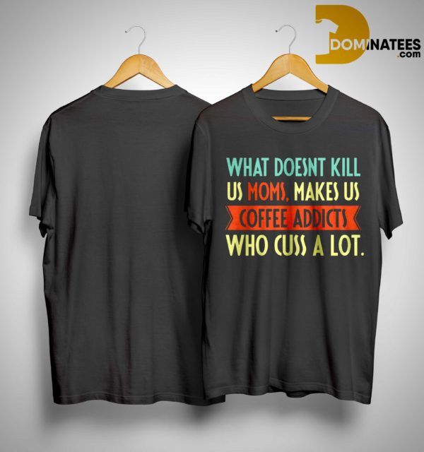 What Doesnt Kill Us Moms Makes Us Coffee Addicts Who Cuss A Lot Shirt