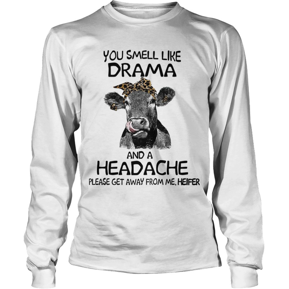 You Smell Like A Drama And A Headache Please Get Away From Me Heifer Long Sleeve Tee