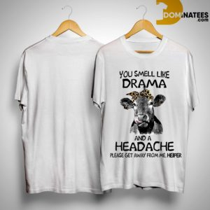 You Smell Like A Drama And A Headache Please Get Away From Me Heifer Shirt