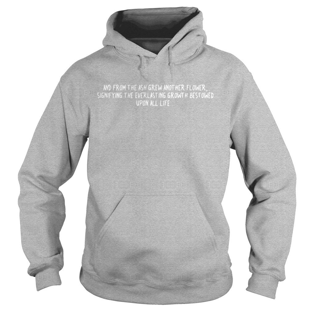 And From The Ash Grew Another Flower Signifying The Everlasting Growth Best Owed Hoodie