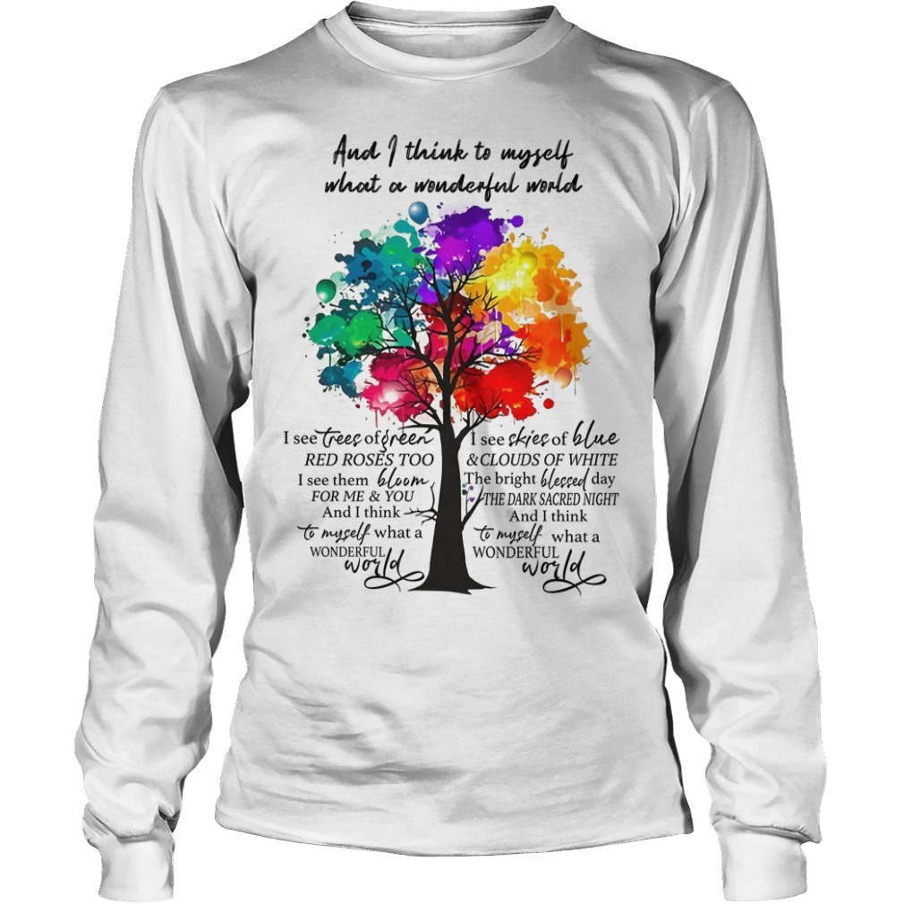 And I Think To Myself What A Wonderful World I See Tree Of Green I See Skies Of Blue Long Sleeve Tee