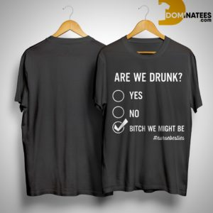 Are We Drunk Yes No Bitch We Might Be #nursebesties Shirt