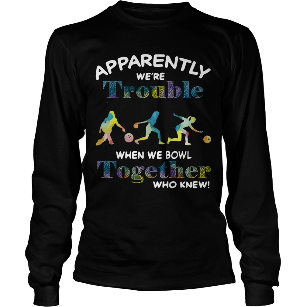 Bowling Apparently We're Trouble When We Bowl Together Who Knew Long Sleeve Tee
