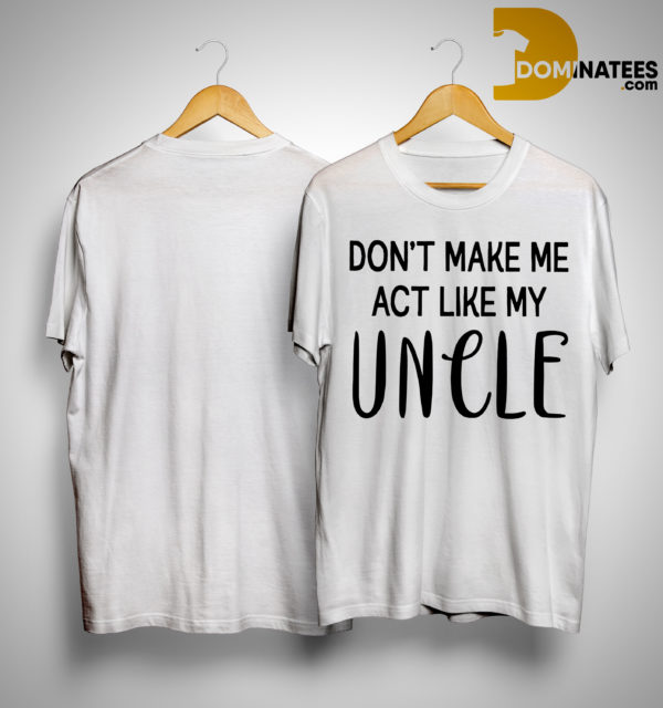 Don't Make Me Act Like My Uncle Shirt