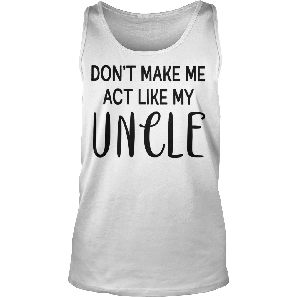 Don't Make Me Act Like My Uncle Tank Top