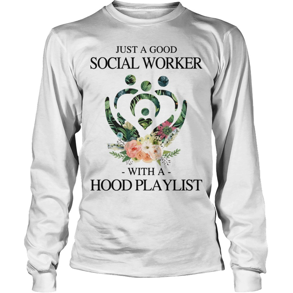 Floral Just A Good Social Worker With A Hood Playlist Long SLeeve Tee