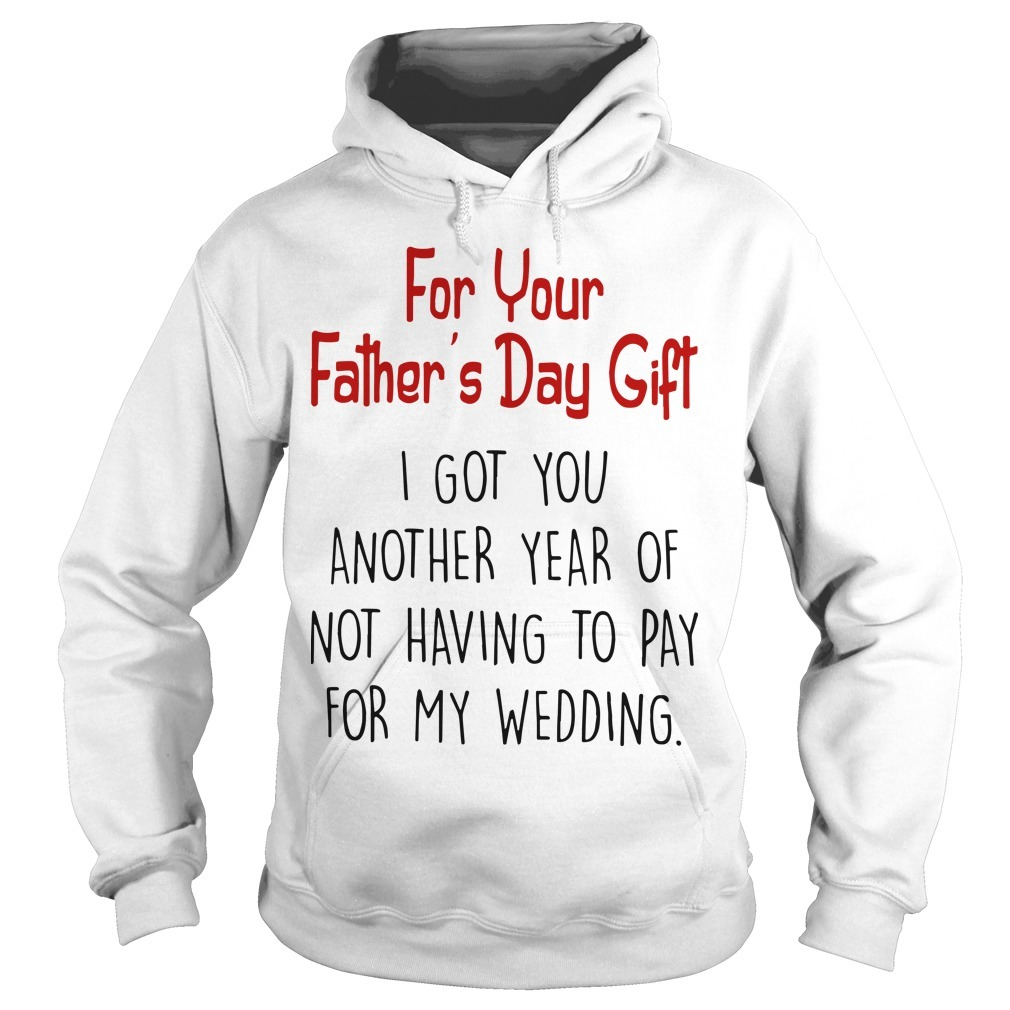 For Your Father's Day Gift I Got You Another Year Of Not Having To Pay For My Wedding Hoodie