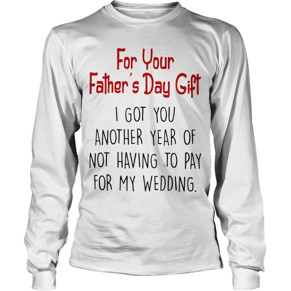 For Your Father's Day Gift I Got You Another Year Of Not Having To Pay For My Wedding Long Sleeve Tee
