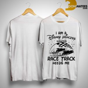 I Am A Disney Princess Unless Race Track Needs Me Shirt