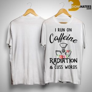 I Run On Caffeine Radiation & Cuss Words Shirt