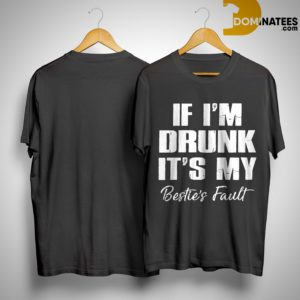 If I'm Drunk It's My Bestie's Fault Shirt