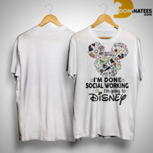 Mickey I'm Done Social Working I'm Going To Disney Shirt