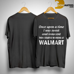 Once Upon A Time I Was Sweet And Innocent Then I Started Working At Walmart Shirt