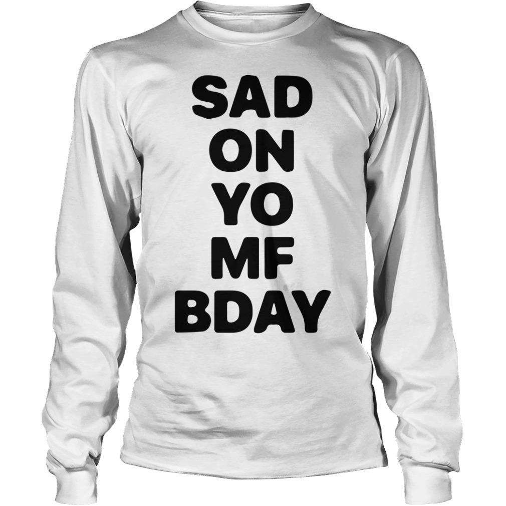 Sad On Yo Mf Bday Long Sleeve Tee