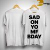 Sad On Yo Mf Bday Shirt