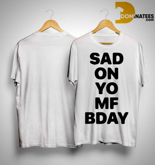 Sad On Yo Mf Bday Shirt