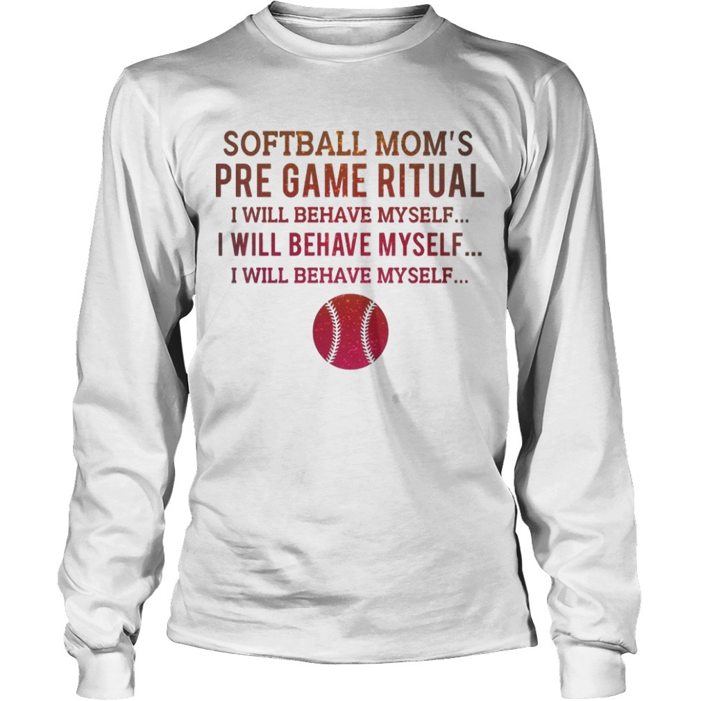 Softball Mom's Pre Game Ritual I Will Behave Myself Long Sleeve Tee