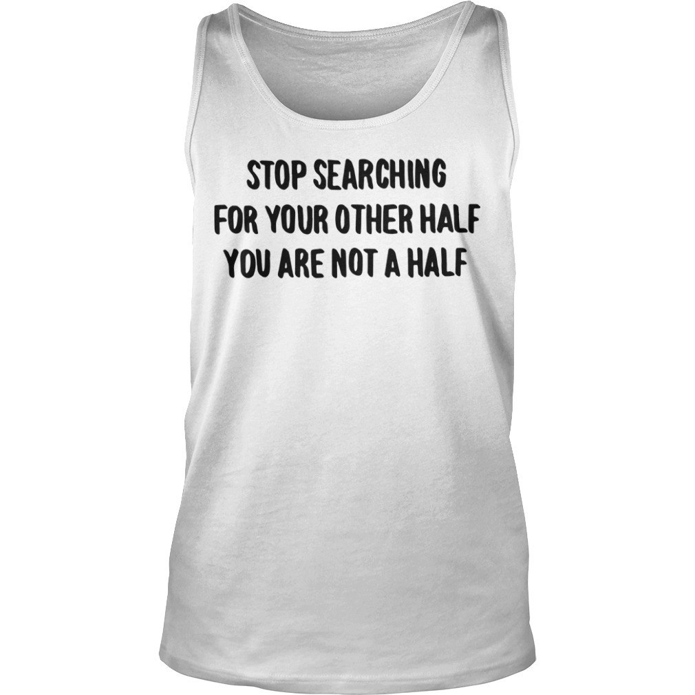 Stop Searching For Your Other Half You Are Not A Half Tank Top
