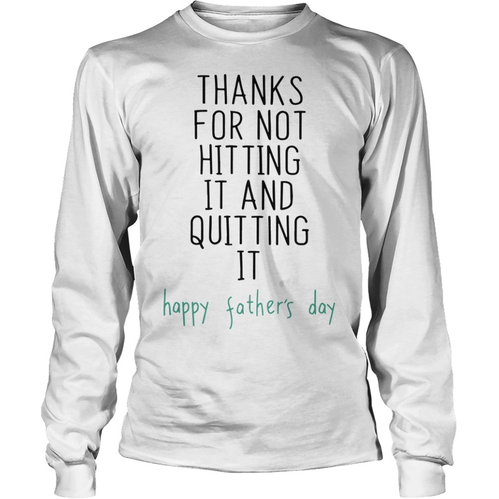 Thanks For Not Hitting It And Quitting It Happy Father's Day Long Sleeve Tee