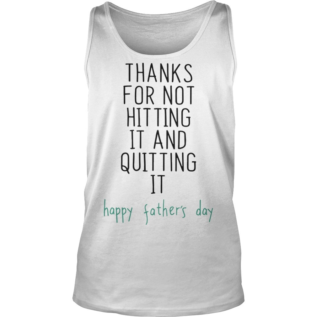 Thanks For Not Hitting It And Quitting It Happy Father's Day Tank TopThanks For Not Hitting It And Quitting It Happy Father's Day Tank Top