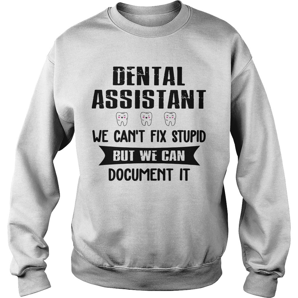 Dental Assistant We Can't Fix Stupid But We Can Document Sweater