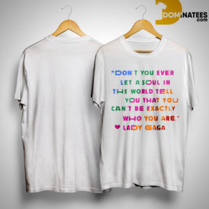 Don't You Ever Let A Soul In The World Tell You That You Can't Be Exactly Who You Are Shirt