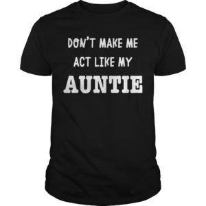 Don't Make Me Act Like My Auntie Shirt