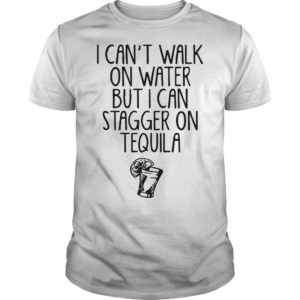 I Can't Walk On Water But I Can Stagger On Tequila Shirt