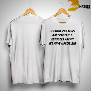 If Fertilized Eggs Are People And Refugees Aren't We Have A Problem Shirt
