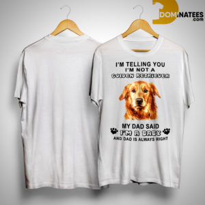 I'm Telling You I'm Not A Golden Retriever My Dad Said I'm A Baby Shirt
