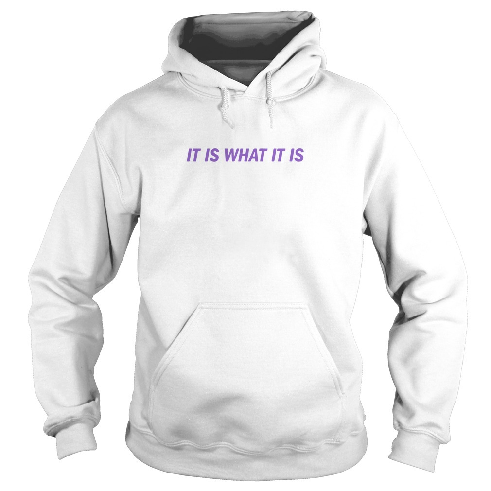It Is What It Is T Shirt Love Island Hoodie