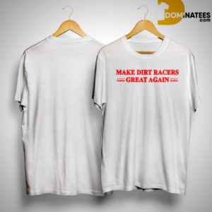 Make Dirt Racers Great Again Shirt