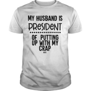 My Husband Is President Of Putting Up With My Crap Shirt