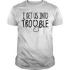 Nurse I Get Us Into Trouble Shirt