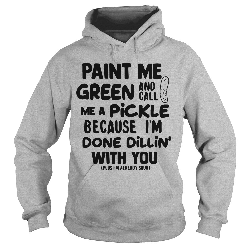 Paint Me Green And Call Me A Pickle Because I'm Done Dillin' With You Hoodie