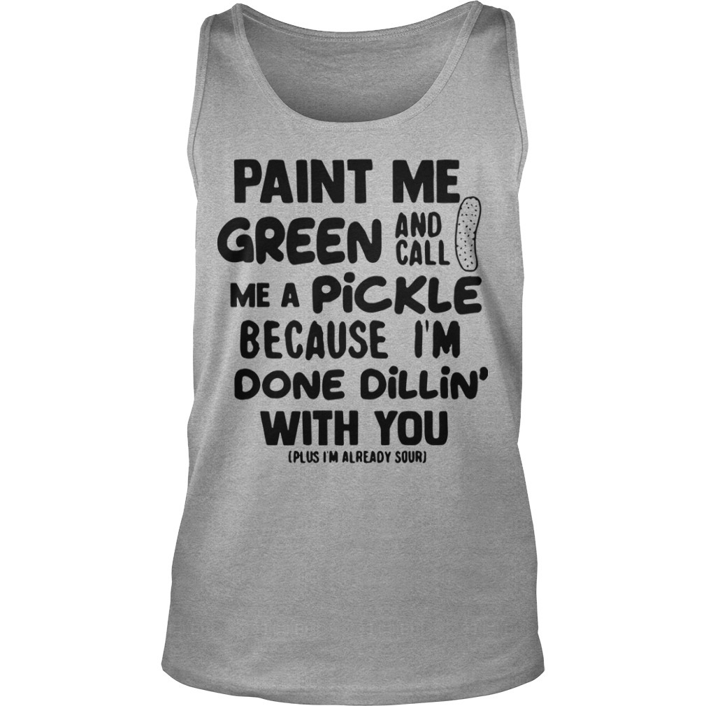 Paint Me Green And Call Me A Pickle Because I'm Done Dillin' With You Tank Top