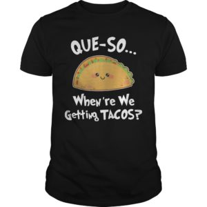 Que-so When're We Getting Tacos Shirt