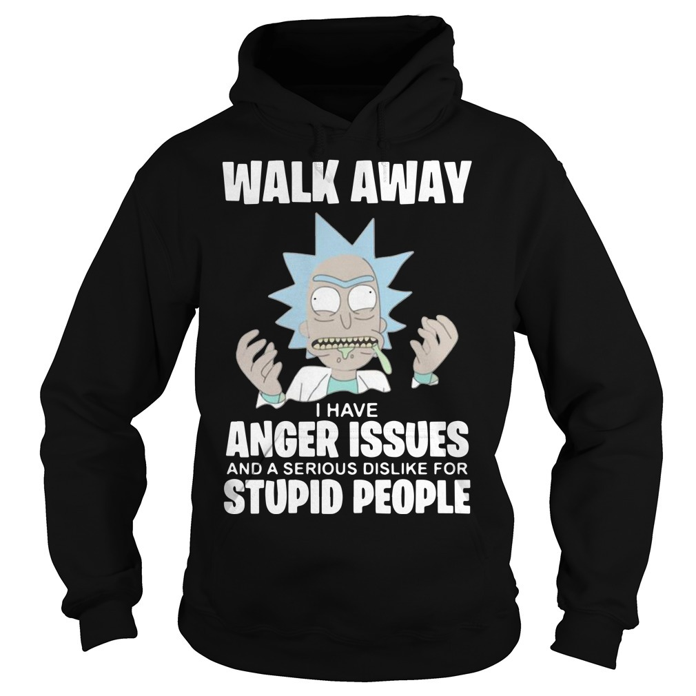 Rick And Morty Walk Away I Have Anger Issues And A Serious Dislike Hoodie