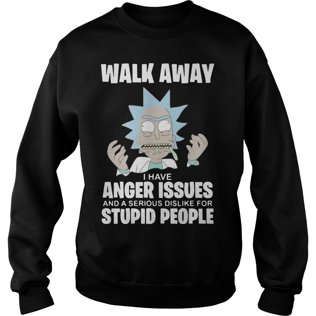 Rick And Morty Walk Away I Have Anger Issues And A Serious Dislike Sweater