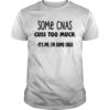 Some Cnas Cuss Too Much It's Me I'm Some Cnas Shirt