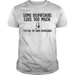 Some Dispatchers Cuss Too Much It's Me I'm SoSome Dispatchers Cuss Too Much It's Me I'm Some Dispatchers Shirtme Dispatchers Shirt