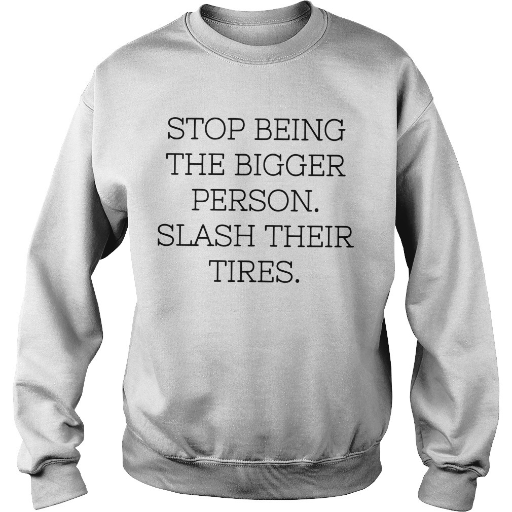 Stop Being The Bigger Person Slash Their Tires Sweater