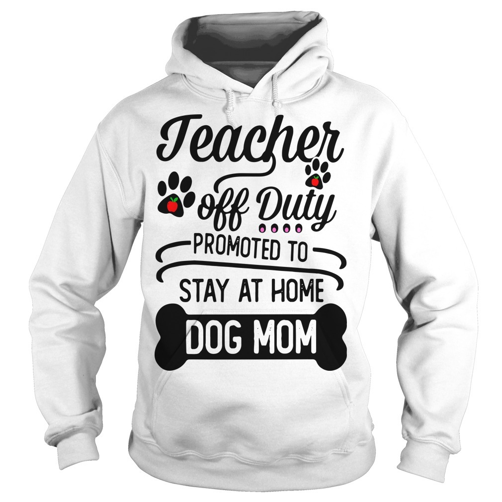 Teacher Off Duty Promoted To Stay At Home Dog Mom Hoodie
