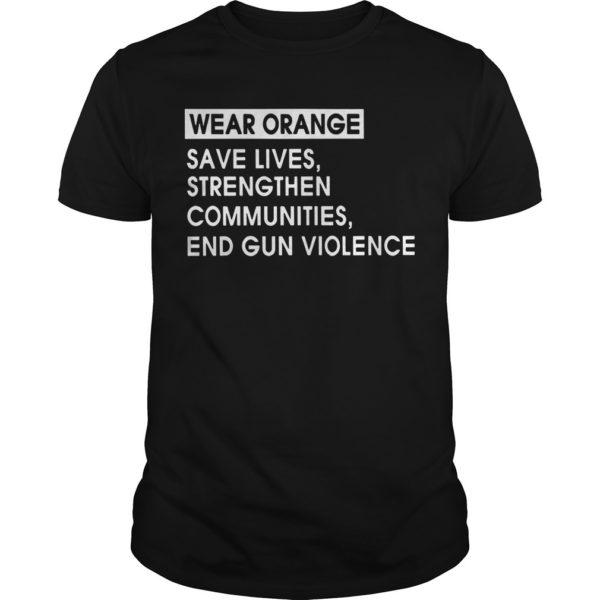 Wear Orange Save Lives Strengthen Communities End Gun Violence Shirt