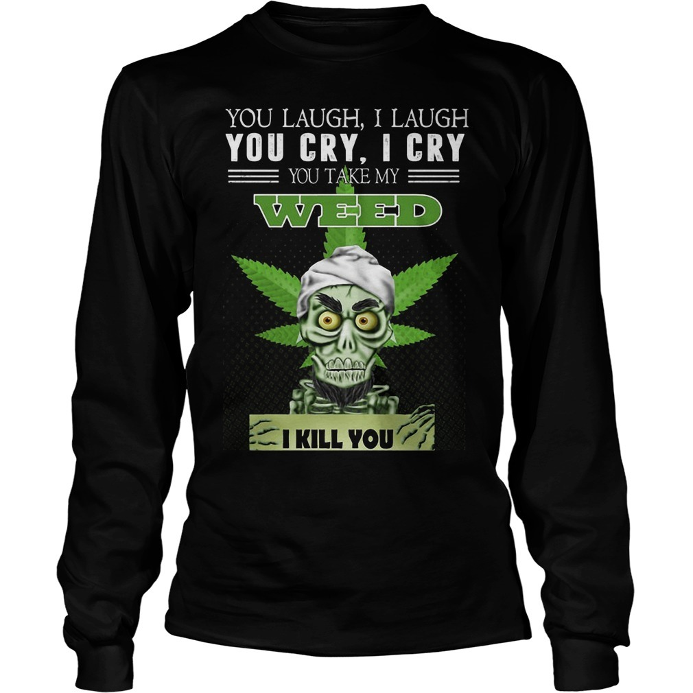 You Laugh I Laugh You Cry I Cry You Take My Weed I Kill You Long Sleeve Tee