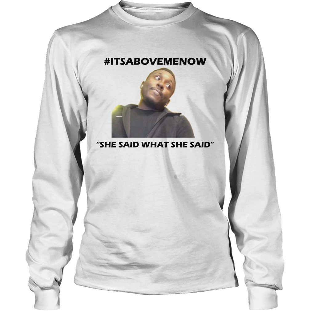 #itsabovemenow She Said What She Said Long Sleeve Tee
