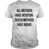 All Mother Have Intuition Dutch Mothers Have Radar Shirt