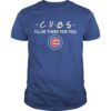Chicago Cubs I'll Be There For You Shirt