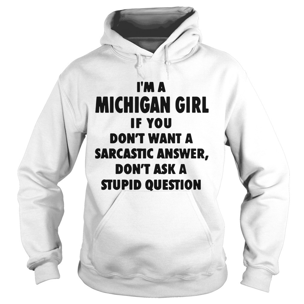 I'm A Michigan Girl If You Don't Want A Sarcastic Answer Hoodie