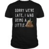 Sorry We're Late I Was Being A Little Unicorn Shit Shirt